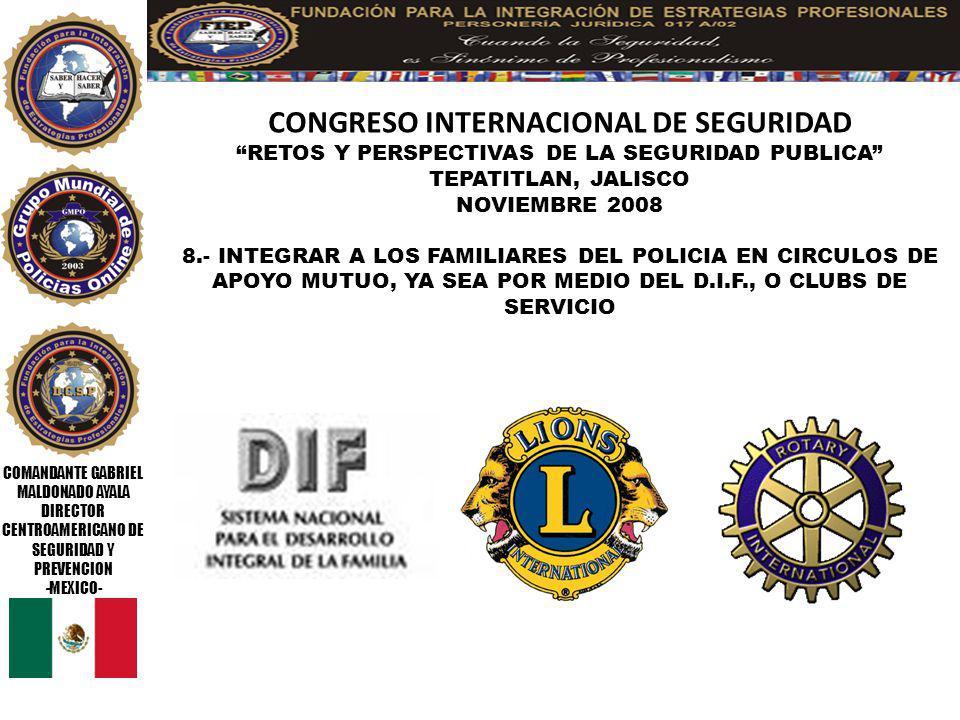COMANDANTE GABRIEL MALDONADO AYALA DIRECTOR CENTROAMERICANO DE SEGURIDAD Y PREVENCION -MEXICO- CONGRESO INTERNACIONAL DE SEGURIDAD RETOS Y PERSPECTIVAS DE LA SEGURIDAD PUBLICA TEPATITLAN, JALISCO NOVIEMBRE 2008 ***** INVITAR A LOS DEFENSORES DE DERECHOS HUMANOS A PARTICIPAR MINIMO EN DOS TURNOS DE 24 HORAS COMO INCOGNITOS EN EL SERVICIO POLICIAL **** Consultores_maldonado@hotmail.com www.grupomundialdepolicias.org