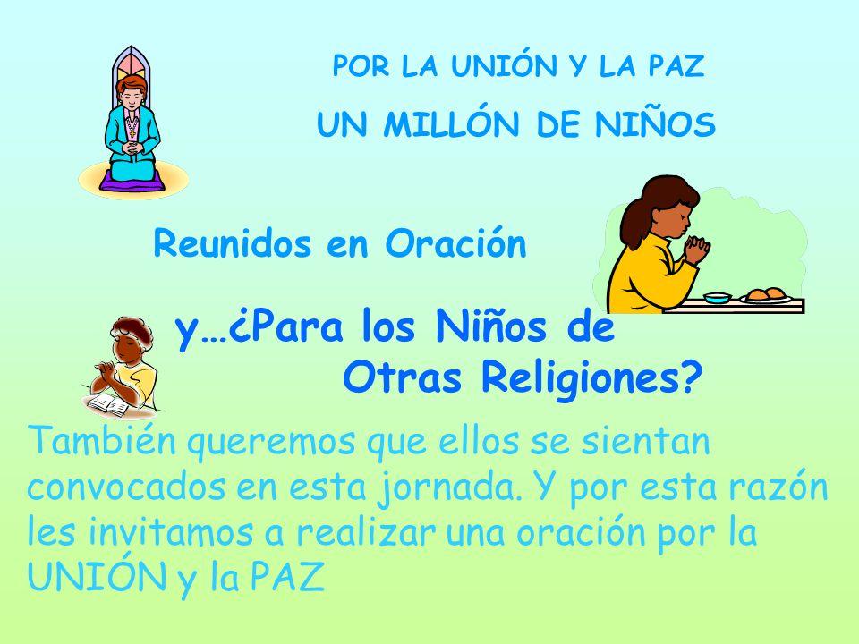 UN MILLÓN DE NIÑOS POR LA UNIÓN Y LA PAZ Reunidos en Oración y…¿Para los Niños de Otras Religiones? También queremos que ellos se sientan convocados e