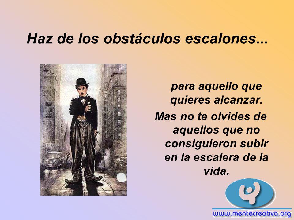 Haz de los obstáculos escalones... para aquello que quieres alcanzar. Mas no te olvides de aquellos que no consiguieron subir en la escalera de la vid