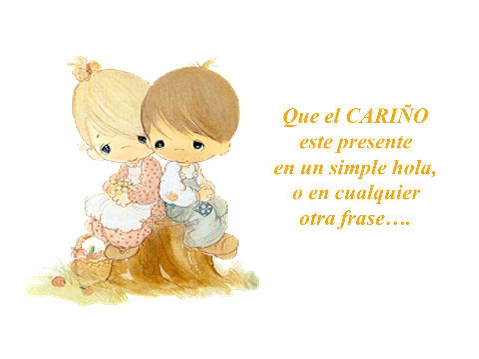 Que el CARIÑO este presente en un simple hola, o en cualquier otra frase….