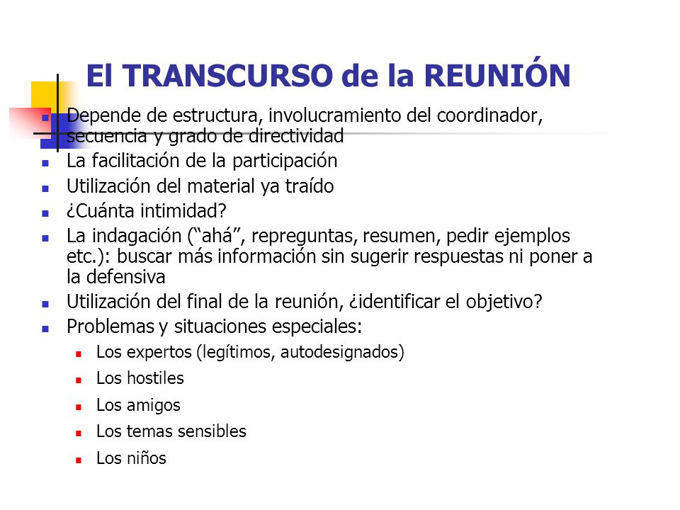 El TRANSCURSO de la REUNIÓN Depende de estructura, involucramiento del coordinador, secuencia y grado de directividad La facilitación de la participación Utilización del material ya traído ¿Cuánta intimidad.