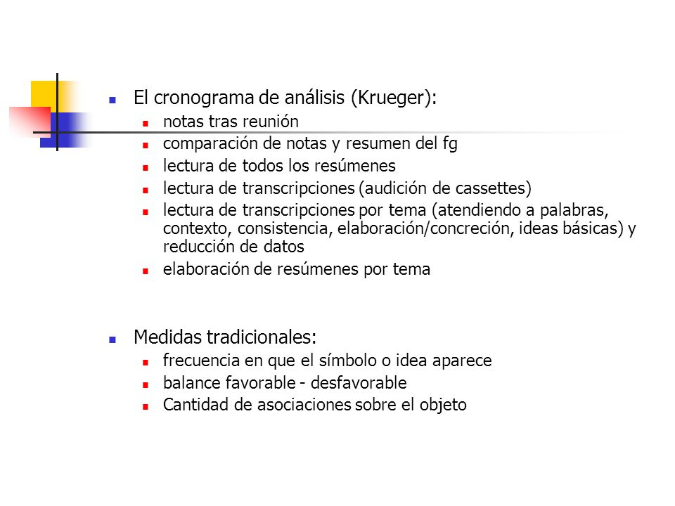 El cronograma de análisis (Krueger): notas tras reunión comparación de notas y resumen del fg lectura de todos los resúmenes lectura de transcripciones (audición de cassettes) lectura de transcripciones por tema (atendiendo a palabras, contexto, consistencia, elaboración/concreción, ideas básicas) y reducción de datos elaboración de resúmenes por tema Medidas tradicionales: frecuencia en que el símbolo o idea aparece balance favorable - desfavorable Cantidad de asociaciones sobre el objeto