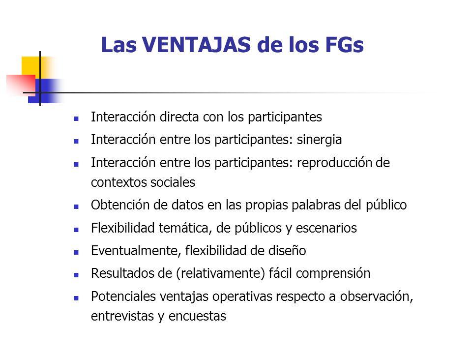 Las LIMITACIONES de los FGs Dificultades para la generalización de los resultados Efectos negativos de la interacción Dificultades para el resumen y análisis de los datos recogidos Posibilidad de introducción de sesgo por parte del coordinador Excesiva validez subjetiva