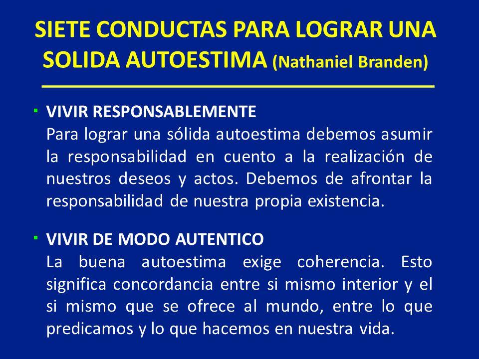 SIETE CONDUCTAS PARA LOGRAR UNA SOLIDA AUTOESTIMA (Nathaniel Branden) VIVIR RESPONSABLEMENTE Para lograr una sólida autoestima debemos asumir la respo