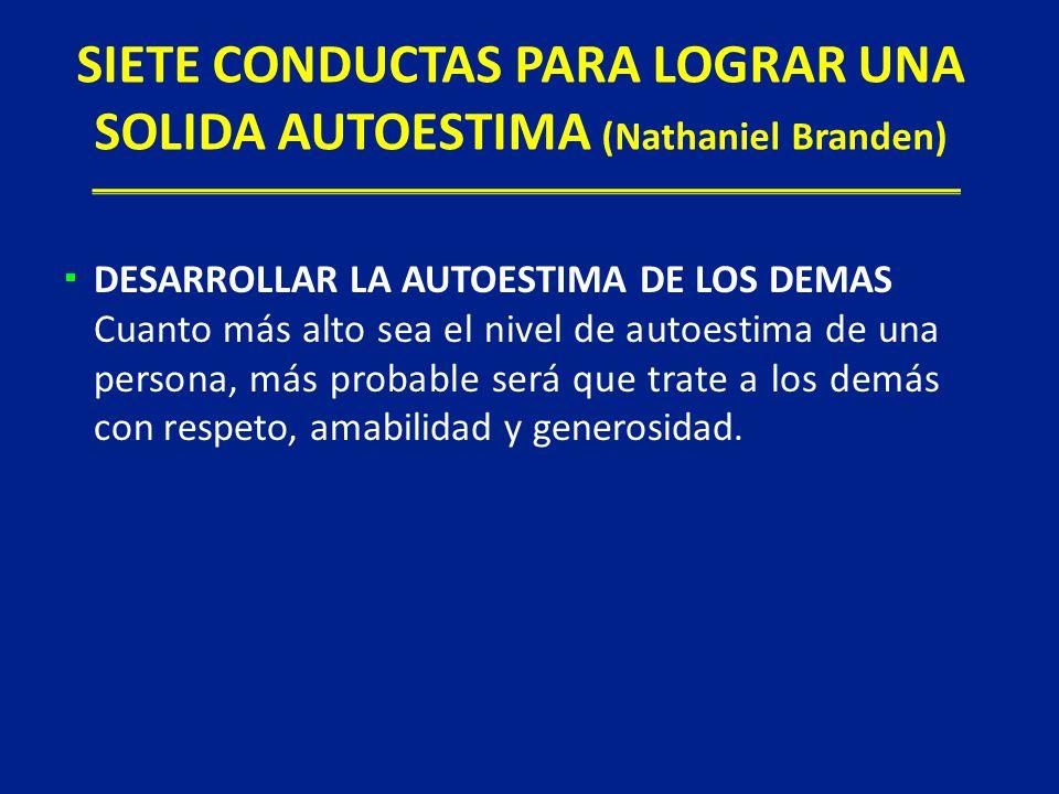 SIETE CONDUCTAS PARA LOGRAR UNA SOLIDA AUTOESTIMA (Nathaniel Branden) DESARROLLAR LA AUTOESTIMA DE LOS DEMAS Cuanto más alto sea el nivel de autoestim