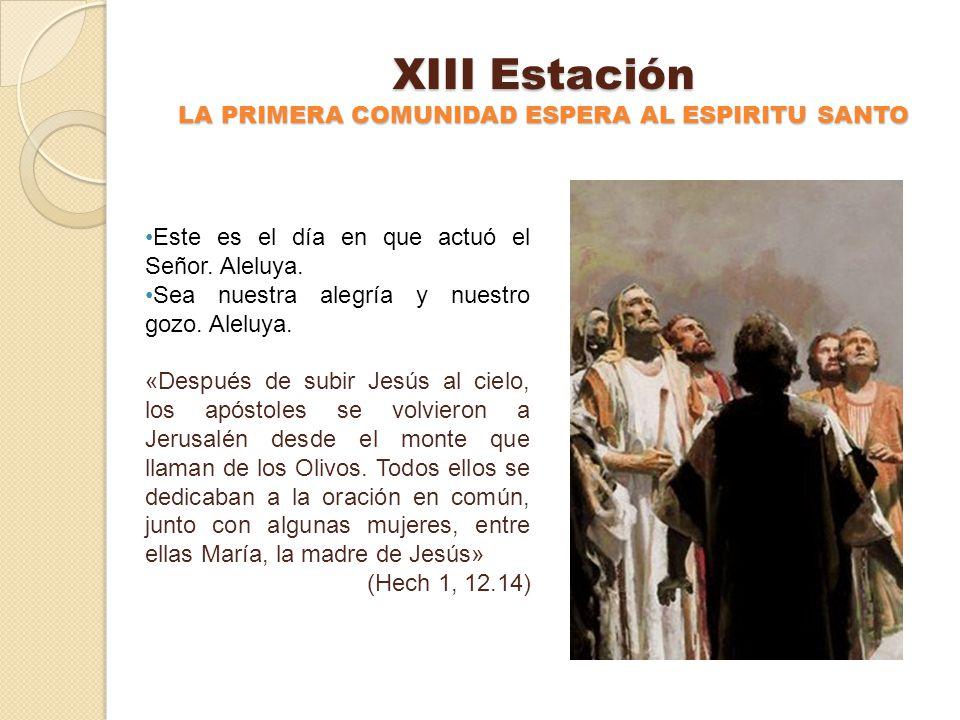 XII Estación JESUS SUBE AL CIELO Este es el día en que actuó el Señor. Aleluya. Sea nuestra alegría y nuestro gozo. Aleluya. «Después de hablar a sus
