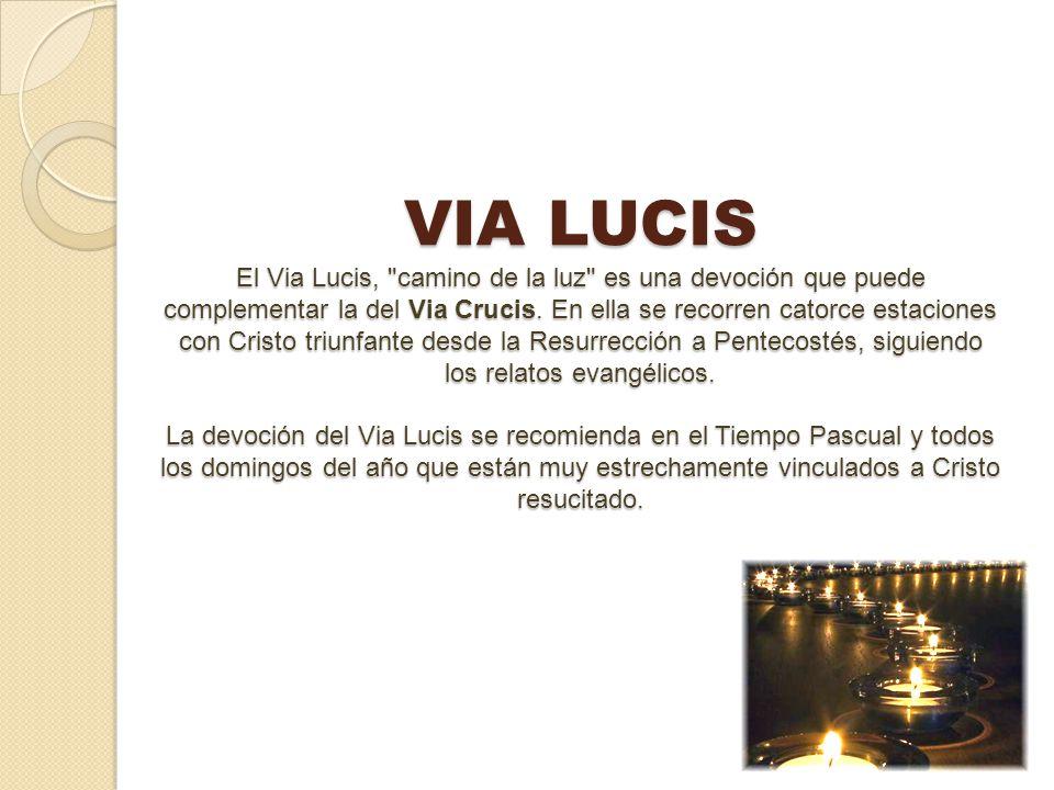 VIA LUCIS El Via Lucis, camino de la luz es una devoción que puede complementar la del Via Crucis.