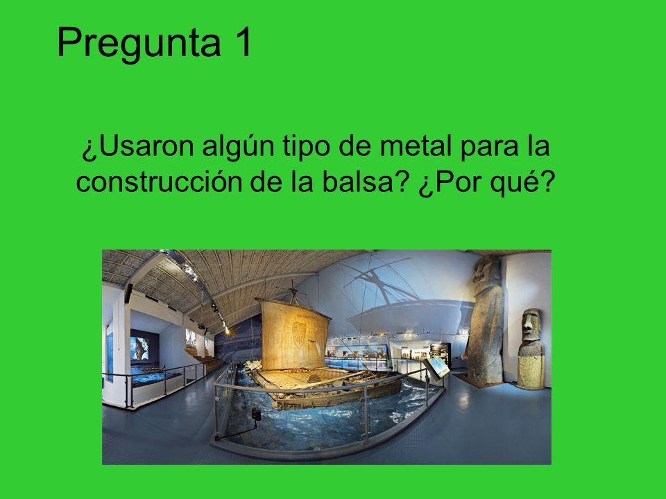 Pregunta 1 ¿Usaron algún tipo de metal para la construcción de la balsa? ¿Por qué?