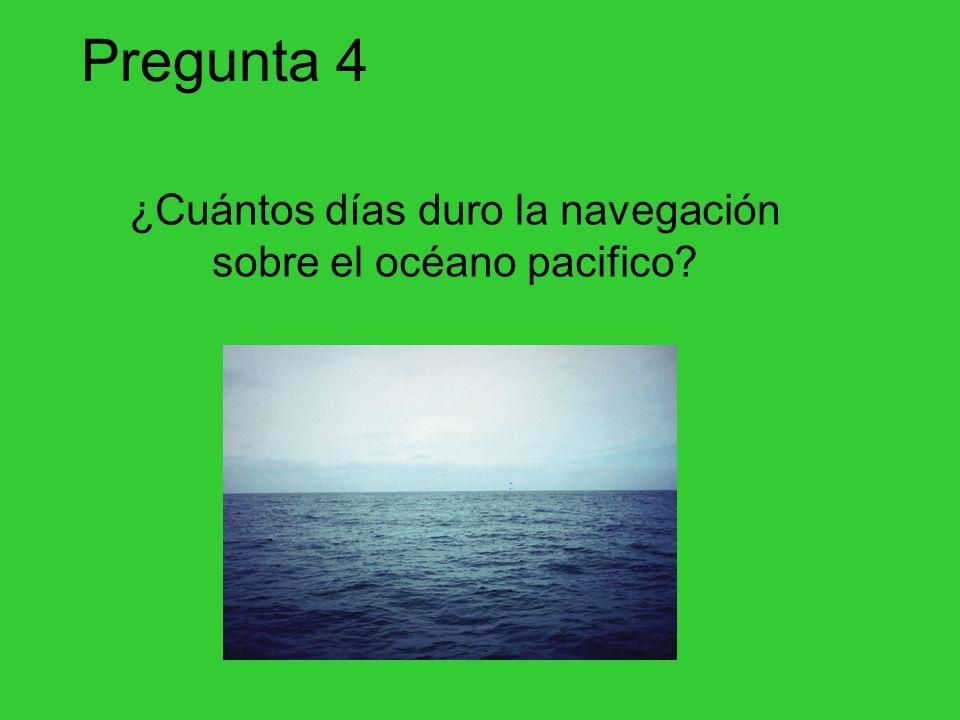 Pregunta 4 ¿Cuántos días duro la navegación sobre el océano pacifico?