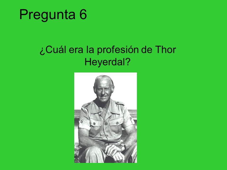 Pregunta 6 ¿Cuál era la profesión de Thor Heyerdal?