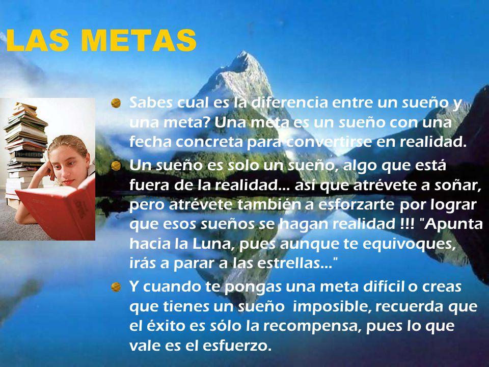 LAS METAS Sabes cual es la diferencia entre un sueño y una meta? Una meta es un sueño con una fecha concreta para convertirse en realidad. Un sueño es