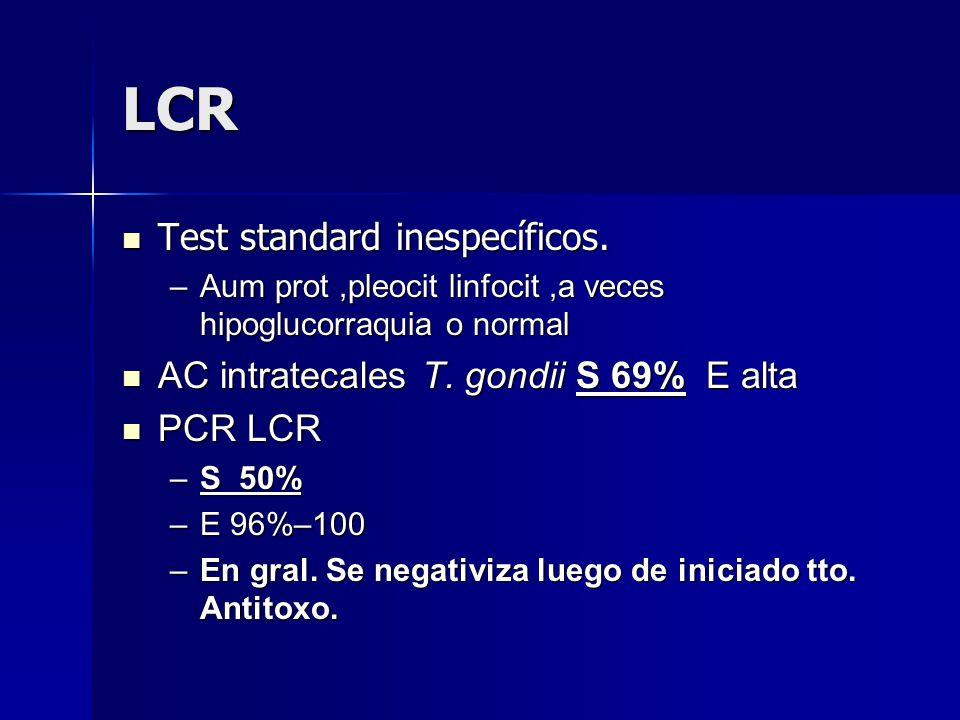 LCR Test standard inespecíficos. Test standard inespecíficos. –Aum prot,pleocit linfocit,a veces hipoglucorraquia o normal AC intratecales T. gondii S