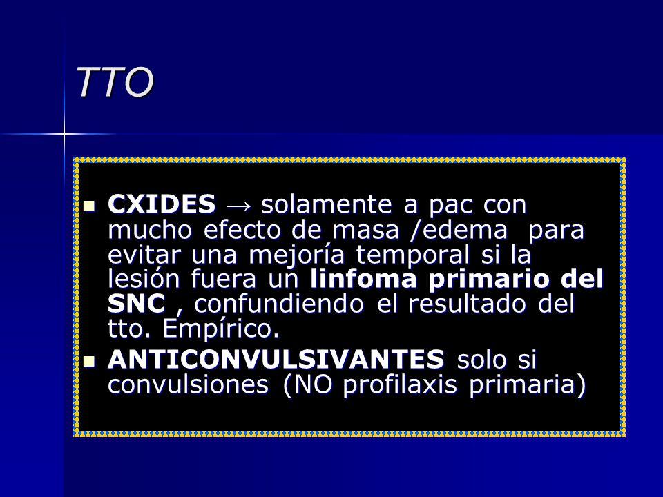 TTO CXIDES solamente a pac con mucho efecto de masa /edema para evitar una mejoría temporal si la lesión fuera un linfoma primario del SNC, confundien