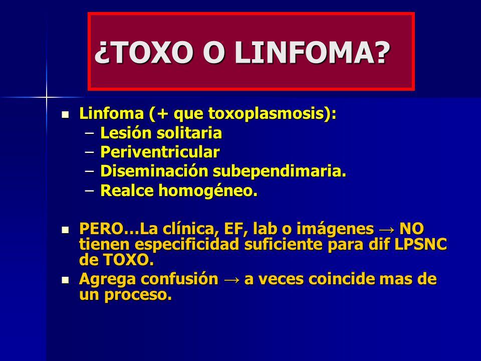 ¿TOXO O LINFOMA? Linfoma (+ que toxoplasmosis): Linfoma (+ que toxoplasmosis): –Lesión solitaria –Periventricular –Diseminación subependimaria. –Realc