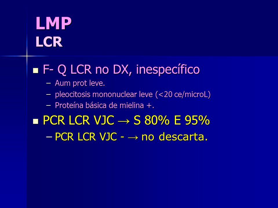 LMP LCR F- Q LCR no DX, inespecífico F- Q LCR no DX, inespecífico –Aum prot leve. –pleocitosis mononuclear leve (<20 ce/microL) –Proteína básica de mi