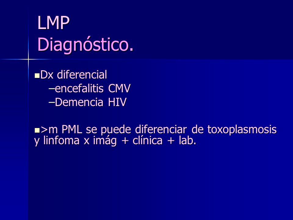 LMP Diagnóstico. Dx diferencial Dx diferencial –encefalitis CMV –Demencia HIV >m PML se puede diferenciar de toxoplasmosis y linfoma x imág + clínica