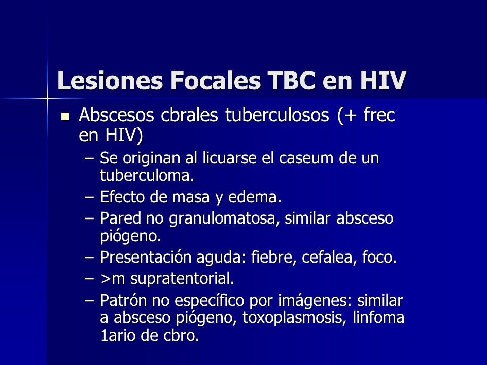 Lesiones Focales TBC en HIV Abscesos cbrales tuberculosos (+ frec en HIV) Abscesos cbrales tuberculosos (+ frec en HIV) –Se originan al licuarse el ca