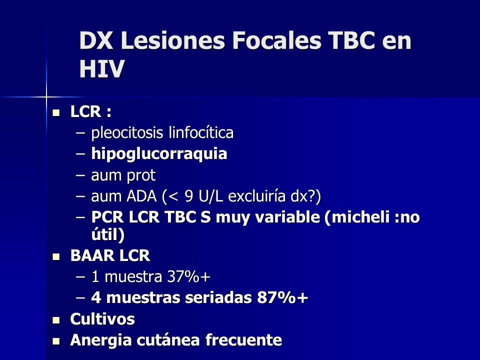 DX Lesiones Focales TBC en HIV LCR : LCR : –pleocitosis linfocítica –hipoglucorraquia –aum prot –aum ADA (< 9 U/L excluiría dx?) –PCR LCR TBC S muy variable (micheli :no útil) BAAR LCR BAAR LCR –1 muestra 37%+ –4 muestras seriadas 87%+ Cultivos Cultivos Anergia cutánea frecuente Anergia cutánea frecuente