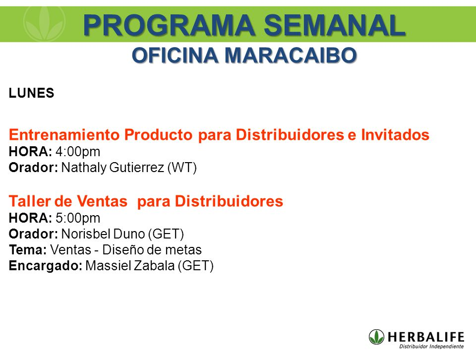 PROGRAMA SEMANAL OFICINA MARACAIBO LUNES Entrenamiento Producto para Distribuidores e Invitados HORA: 4:00pm Orador: Nathaly Gutierrez (WT) Taller de