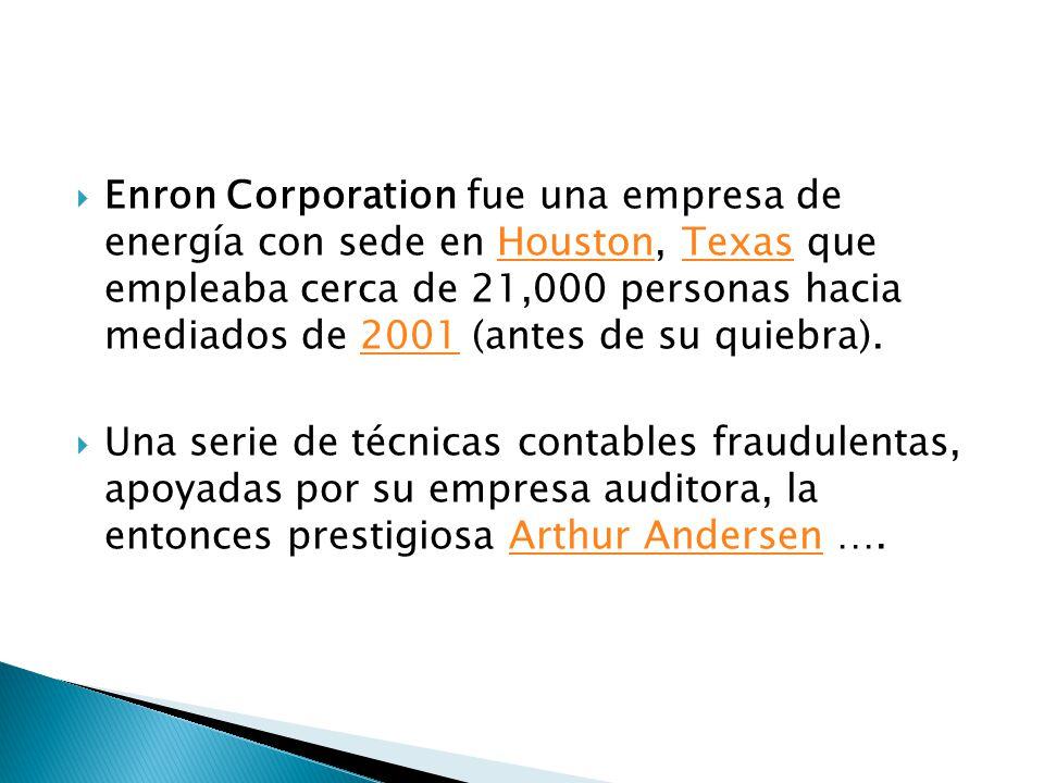 Enron Corporation fue una empresa de energía con sede en Houston, Texas que empleaba cerca de 21,000 personas hacia mediados de 2001 (antes de su quiebra).HoustonTexas2001 Una serie de técnicas contables fraudulentas, apoyadas por su empresa auditora, la entonces prestigiosa Arthur Andersen ….Arthur Andersen