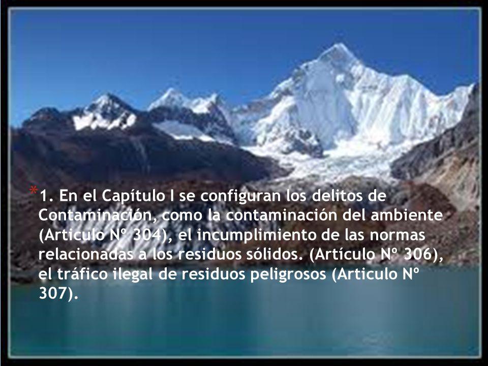 * 1. En el Capítulo I se configuran los delitos de Contaminación, como la contaminación del ambiente (Articulo Nº 304), el incumplimiento de las norma