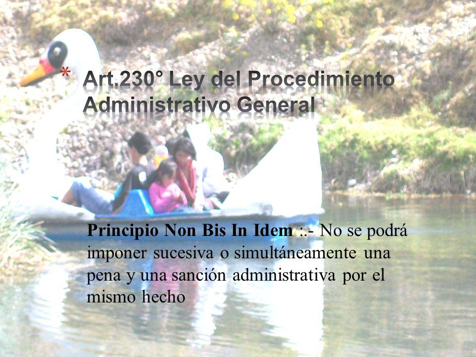 Principio Non Bis In Idem :.- No se podrá imponer sucesiva o simultáneamente una pena y una sanción administrativa por el mismo hecho