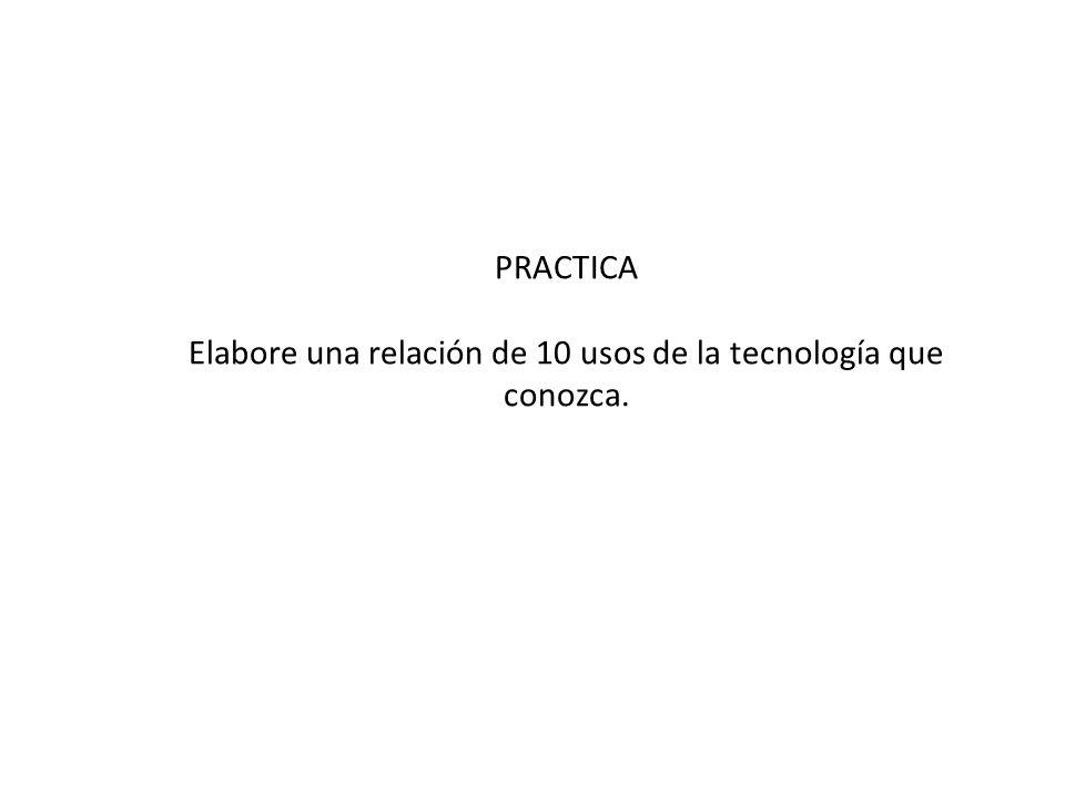 PRACTICA Elabore una relación de 10 usos de la tecnología que conozca.