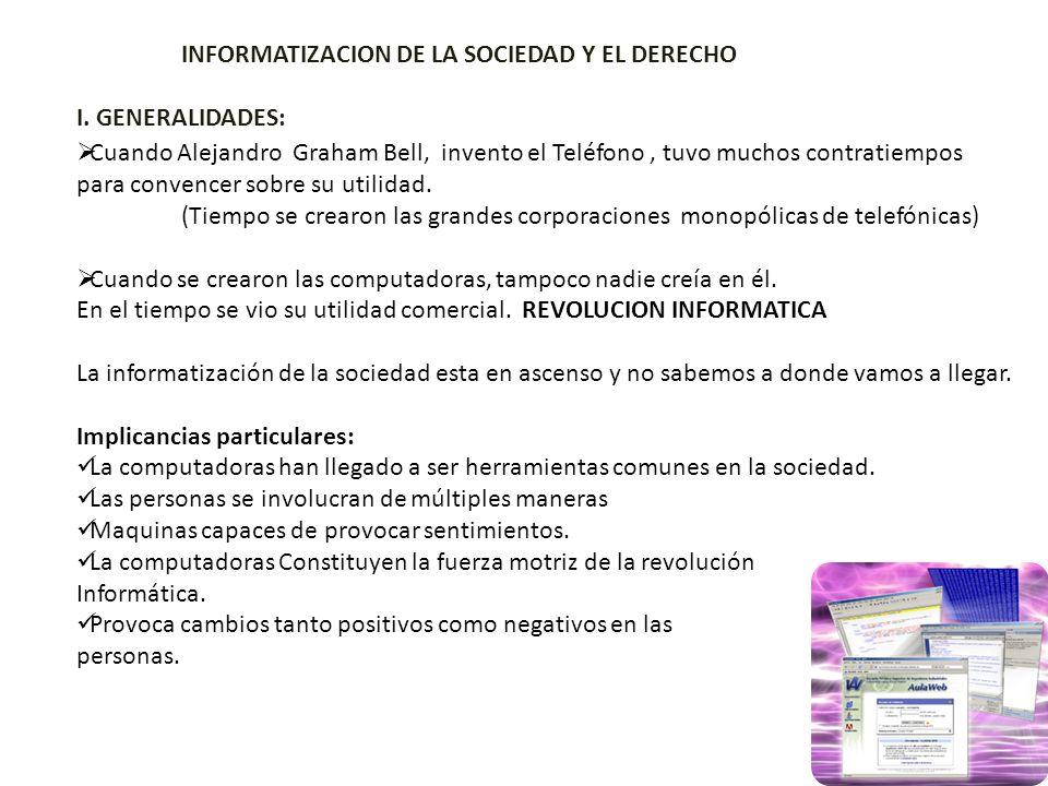 INFORMATIZACION DE LA SOCIEDAD Y EL DERECHO I. GENERALIDADES: Cuando Alejandro Graham Bell, invento el Teléfono, tuvo muchos contratiempos para conven