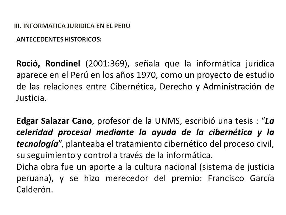 III. INFORMATICA JURIDICA EN EL PERU ANTECEDENTES HISTORICOS: Roció, Rondinel (2001:369), señala que la informática jurídica aparece en el Perú en los
