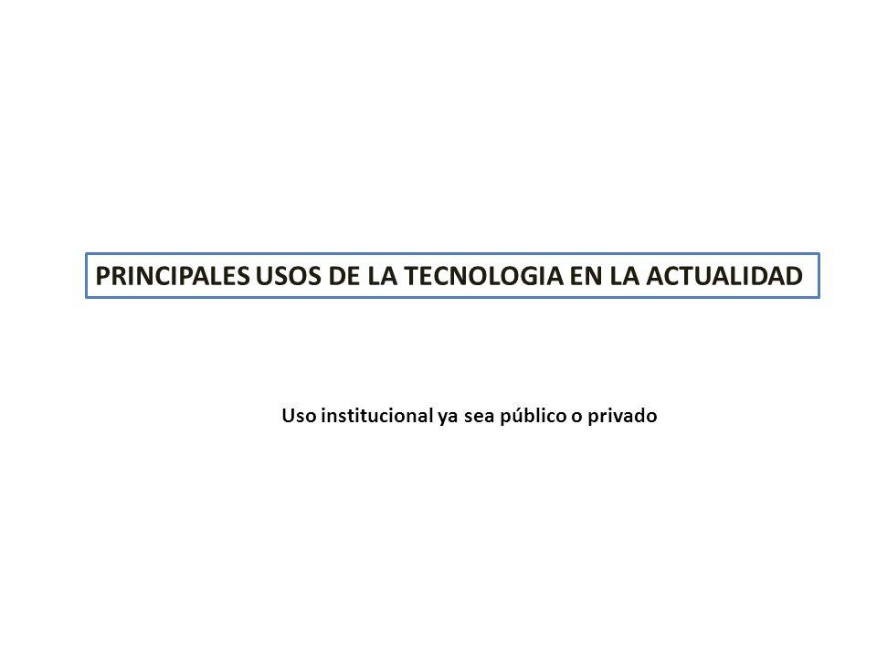 PRINCIPALES USOS DE LA TECNOLOGIA EN LA ACTUALIDAD Uso institucional ya sea público o privado