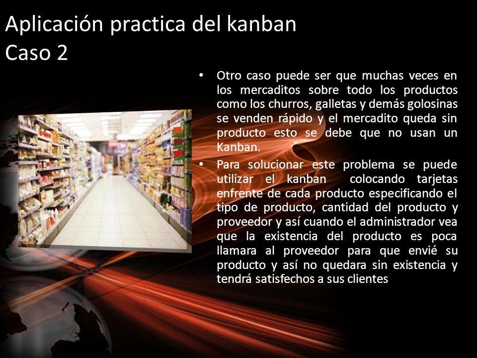 Aplicación practica del kanban Caso 2 Otro caso puede ser que muchas veces en los mercaditos sobre todo los productos como los churros, galletas y dem