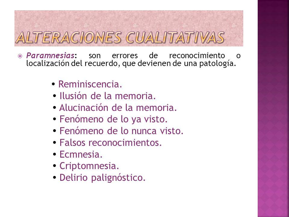Paramnesias: son errores de reconocimiento o localización del recuerdo, que devienen de una patología. Reminiscencia. Ilusión de la memoria. Alucinaci