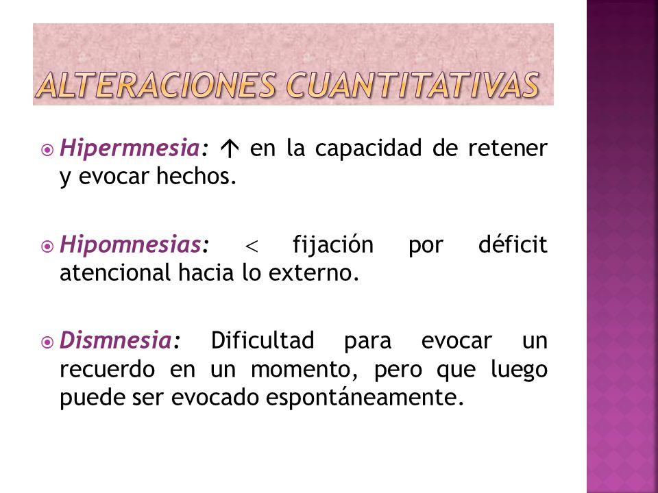 Hipermnesia: en la capacidad de retener y evocar hechos. Hipomnesias: fijación por déficit atencional hacia lo externo. Dismnesia: Dificultad para evo