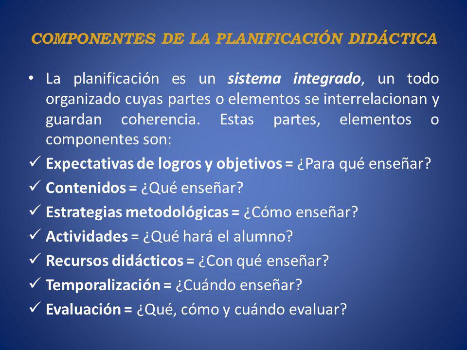 COMPONENTES DE LA PLANIFICACIÓN DIDÁCTICA La planificación es un sistema integrado, un todo organizado cuyas partes o elementos se interrelacionan y g