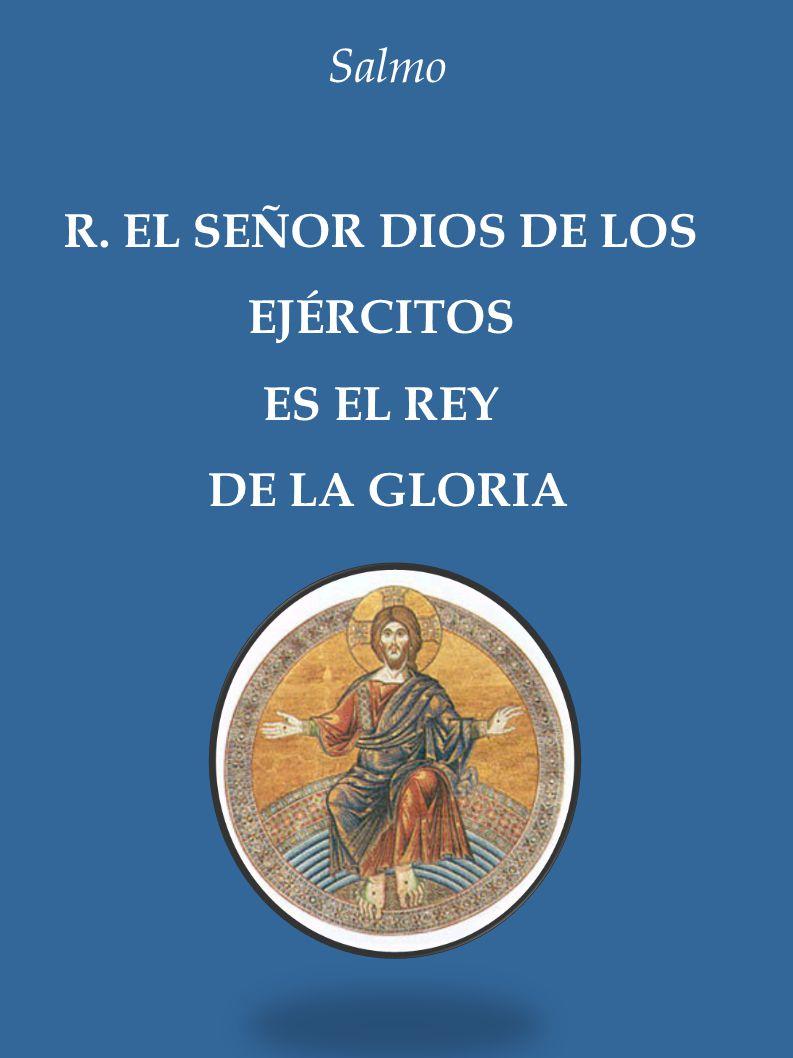 Salmo R. EL SEÑOR DIOS DE LOS EJÉRCITOS ES EL REY DE LA GLORIA