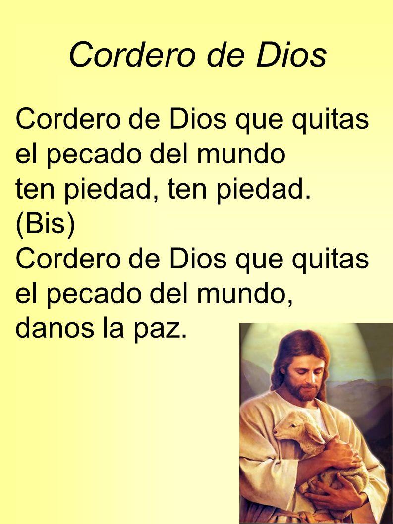 Cordero de Dios Cordero de Dios que quitas el pecado del mundo ten piedad, ten piedad. (Bis) Cordero de Dios que quitas el pecado del mundo, danos la