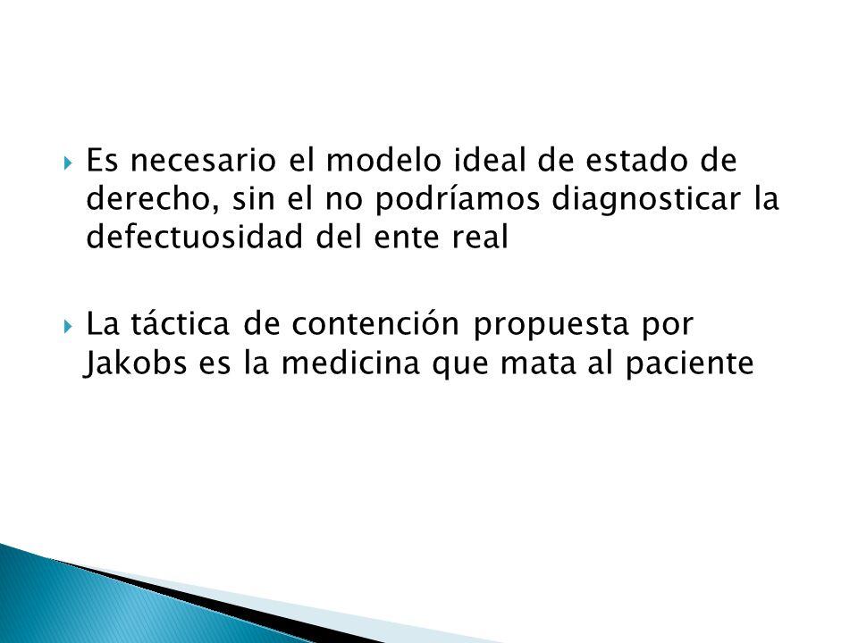 Es necesario el modelo ideal de estado de derecho, sin el no podríamos diagnosticar la defectuosidad del ente real La táctica de contención propuesta por Jakobs es la medicina que mata al paciente