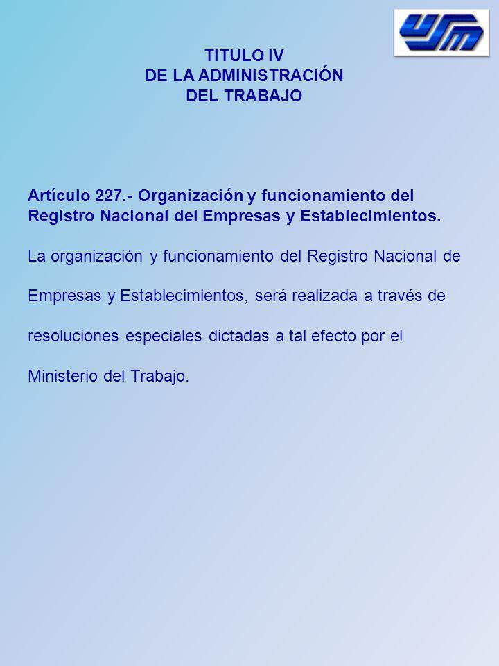 TITULO IV DE LA ADMINISTRACIÓN DEL TRABAJO Artículo 227.- Organización y funcionamiento del Registro Nacional del Empresas y Establecimientos. La orga