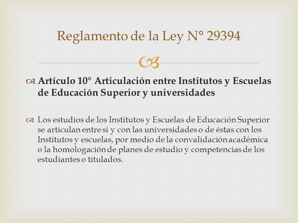 Artículo 10° Articulación entre Institutos y Escuelas de Educación Superior y universidades Los estudios de los Institutos y Escuelas de Educación Superior se articulan entre si y con las universidades o de éstas con los Institutos y escuelas, por medio de la convalidación académica o la homologación de planes de estudio y competencias de los estudiantes o titulados.