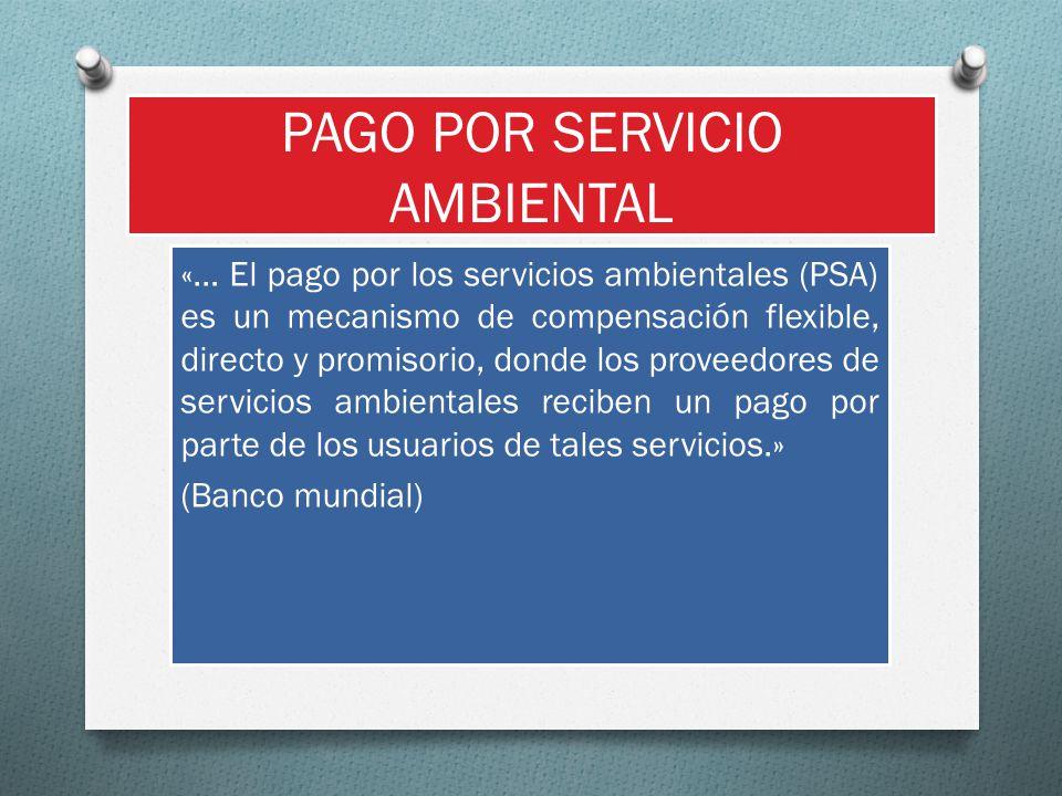 PAGO POR SERVICIO AMBIENTAL «… El pago por los servicios ambientales (PSA) es un mecanismo de compensación flexible, directo y promisorio, donde los p