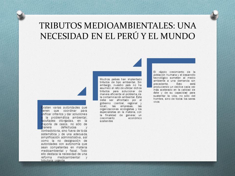 TRIBUTOS MEDIOAMBIENTALES: UNA NECESIDAD EN EL PERÚ Y EL MUNDO Existen varias autoridades que tienen que coordinar para unificar criterios y dar soluc