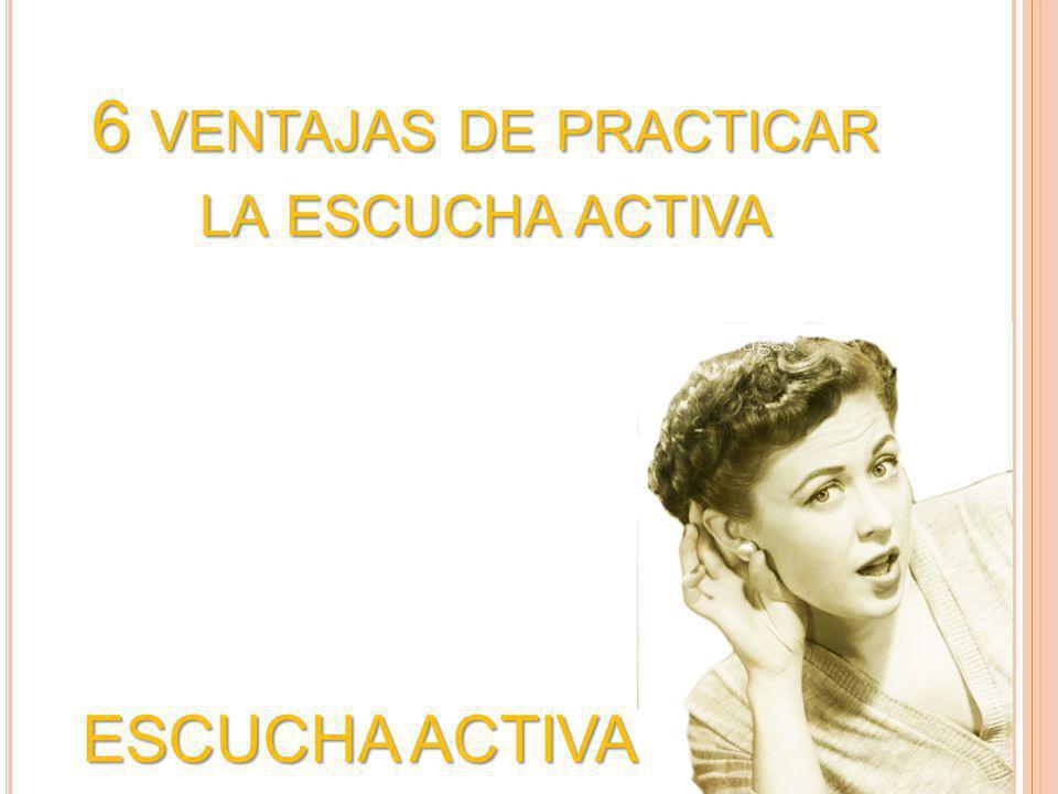ESCUCHA ACTIVA 6 VENTAJAS DE PRACTICAR LA ESCUCHA ACTIVA