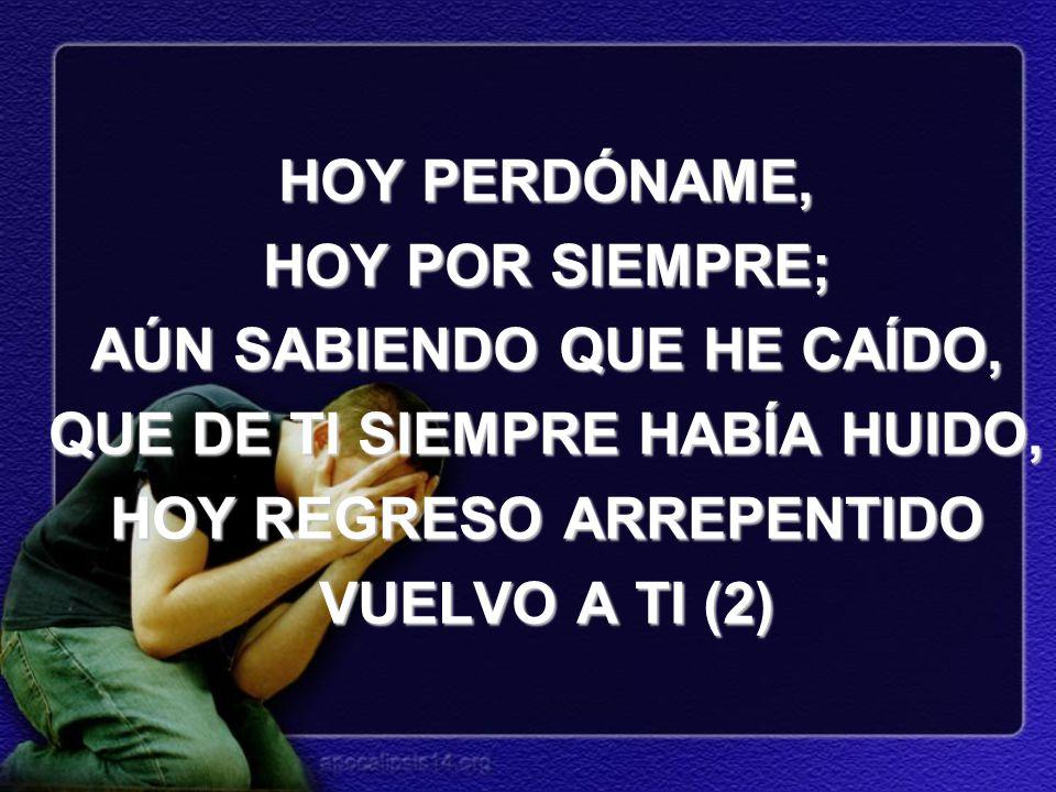 HOY PERDÓNAME, HOY POR SIEMPRE; AÚN SABIENDO QUE HE CAÍDO, QUE DE TI SIEMPRE HABÍA HUIDO, HOY REGRESO ARREPENTIDO VUELVO A TI (2)