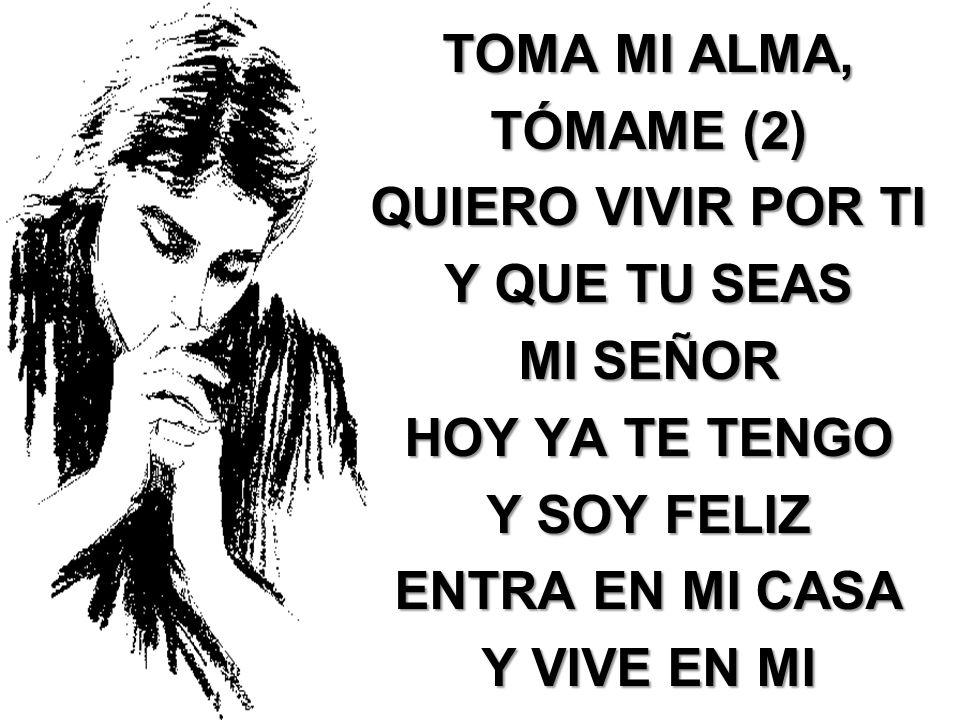 TOMA MI ALMA, TÓMAME (2) QUIERO VIVIR POR TI Y QUE TU SEAS MI SEÑOR HOY YA TE TENGO Y SOY FELIZ ENTRA EN MI CASA Y VIVE EN MI