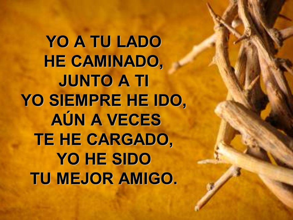 YO A TU LADO HE CAMINADO, JUNTO A TI YO SIEMPRE HE IDO, AÚN A VECES AÚN A VECES TE HE CARGADO, YO HE SIDO TU MEJOR AMIGO.