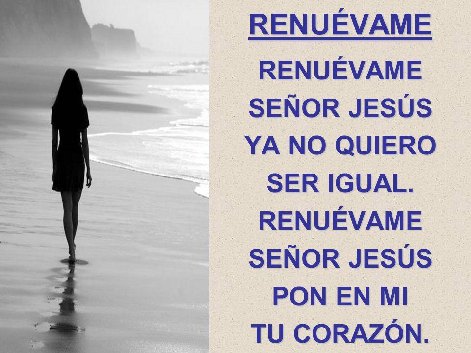 RENUÉVAME RENUÉVAME SEÑOR JESÚS YA NO QUIERO SER IGUAL. RENUÉVAME SEÑOR JESÚS PON EN MI TU CORAZÓN.