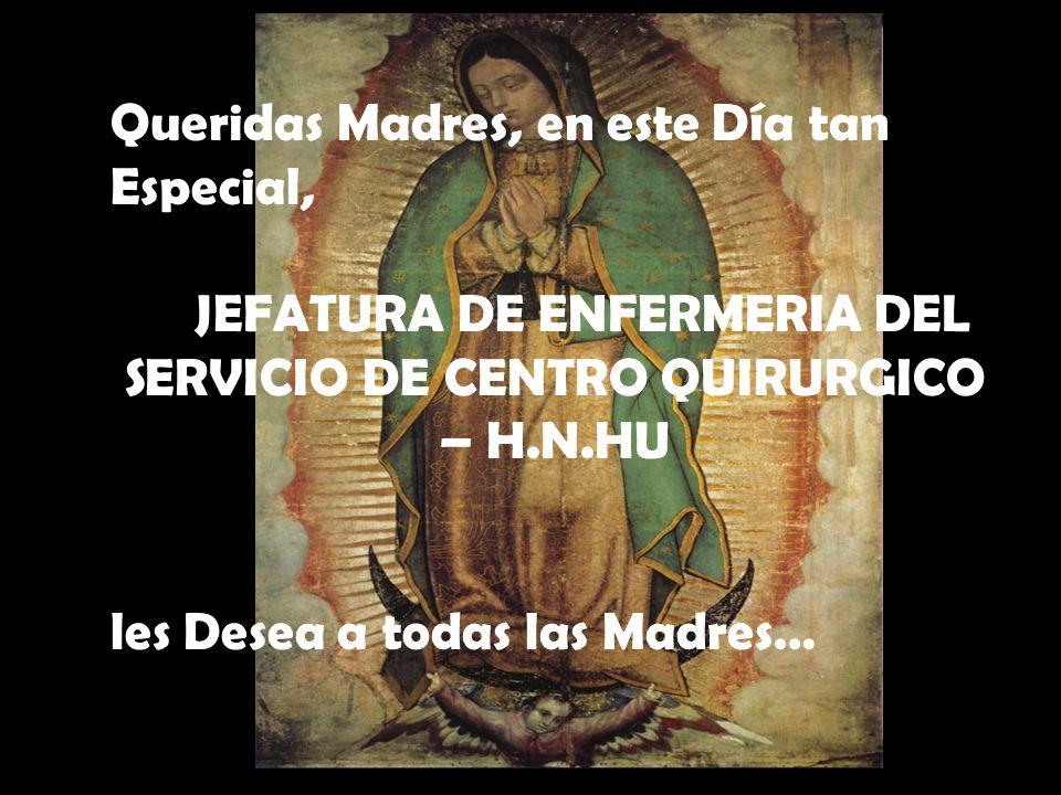 Queridas Madres, en este Día tan Especial, JEFATURA DE ENFERMERIA DEL SERVICIO DE CENTRO QUIRURGICO – H.N.HU les Desea a todas las Madres…