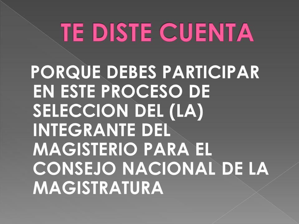 PORQUE DEBES PARTICIPAR EN ESTE PROCESO DE SELECCION DEL (LA) INTEGRANTE DEL MAGISTERIO PARA EL CONSEJO NACIONAL DE LA MAGISTRATURA