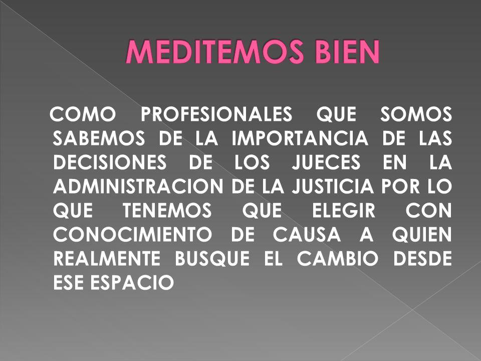 COMO PROFESIONALES QUE SOMOS SABEMOS DE LA IMPORTANCIA DE LAS DECISIONES DE LOS JUECES EN LA ADMINISTRACION DE LA JUSTICIA POR LO QUE TENEMOS QUE ELEGIR CON CONOCIMIENTO DE CAUSA A QUIEN REALMENTE BUSQUE EL CAMBIO DESDE ESE ESPACIO