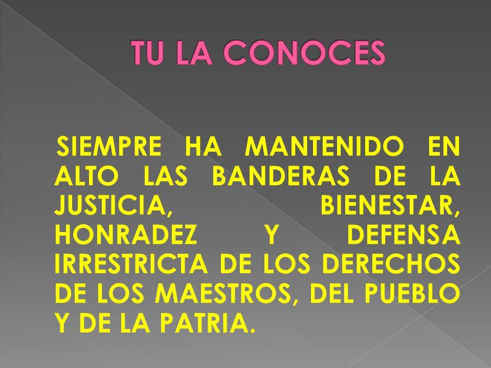 SIEMPRE HA MANTENIDO EN ALTO LAS BANDERAS DE LA JUSTICIA, BIENESTAR, HONRADEZ Y DEFENSA IRRESTRICTA DE LOS DERECHOS DE LOS MAESTROS, DEL PUEBLO Y DE LA PATRIA.